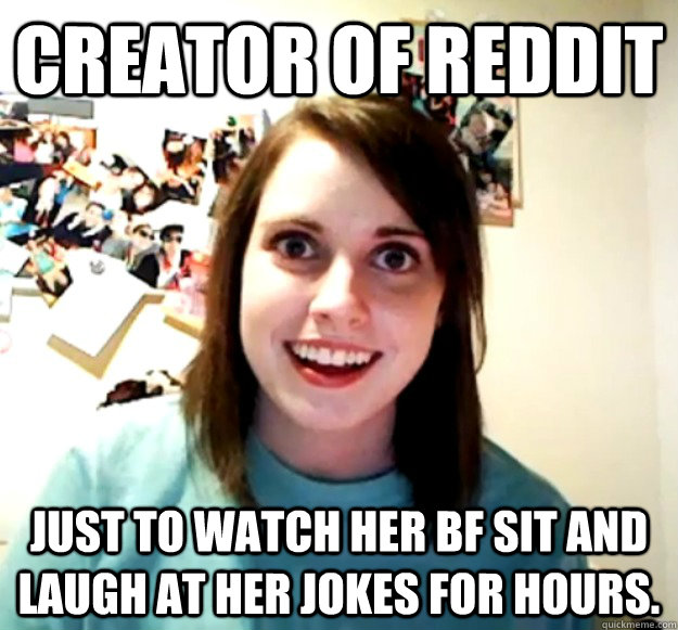 creator of reddit Just to watch her bf sit and laugh at her jokes for hours.  - creator of reddit Just to watch her bf sit and laugh at her jokes for hours.   Overly Attached Girlfriend