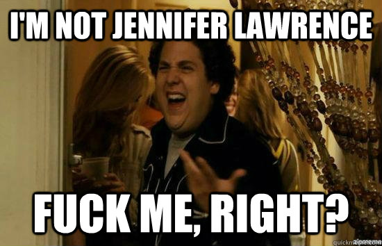 I'm not jennifer lawrence  fuck me, right? - I'm not jennifer lawrence  fuck me, right?  fuckmeright