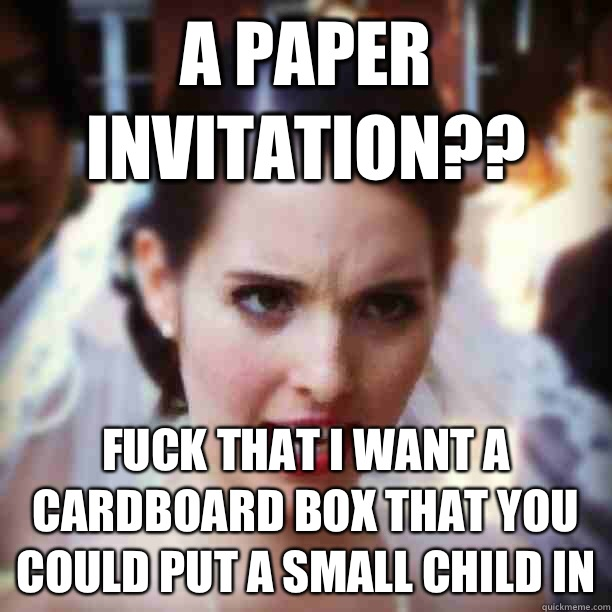 A paper invitation?? Fuck that I want a cardboard box that you could put a small child in