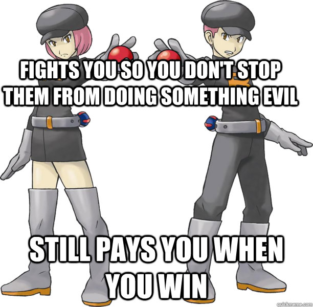 Fights you so you don't stop them from doing something evil Still pays you when you win  Good Guy Team Rocket