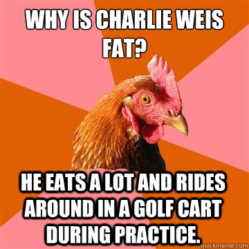Why is Charlie Weis fat? He eats a lot and rides around in a golf cart during practice.  Anti-Joke Chicken