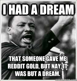 I had a dream that someone gave me reddit gold, but nay, it was but a dream.