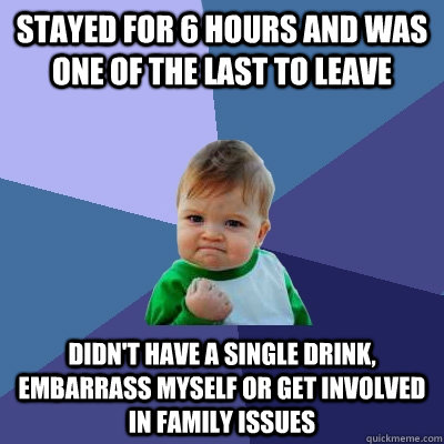 Stayed for 6 hours and was one of the last to leave didn't have a single drink, embarrass myself or get involved in family issues - Stayed for 6 hours and was one of the last to leave didn't have a single drink, embarrass myself or get involved in family issues  Success Kid