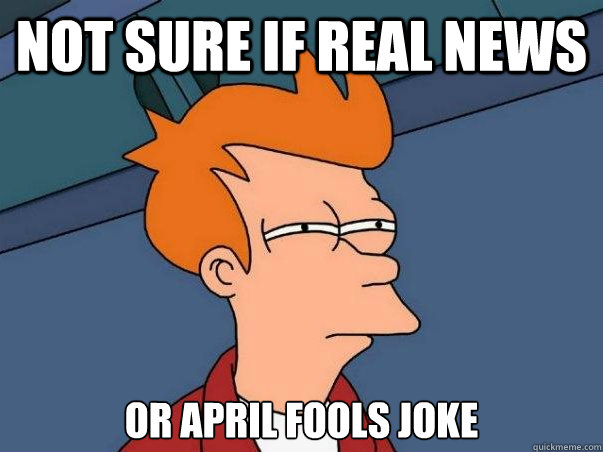 Not sure if real news or april fools joke - Not sure if real news or april fools joke  Not sure Fry