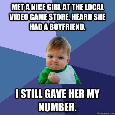 Met a nice girl at the local video game store. Heard she had a boyfriend. I still gave her my number.  Success Kid