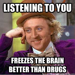 listening to you  freezes the brain better than drugs  Condescending Wonka