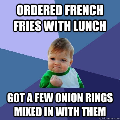 Ordered french fries with lunch got a few onion rings mixed in with them  - Ordered french fries with lunch got a few onion rings mixed in with them   Success Kid