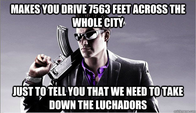 makes you drive 7563 feet across the whole city just to tell you that we need to take down the luchadors - makes you drive 7563 feet across the whole city just to tell you that we need to take down the luchadors  Misc