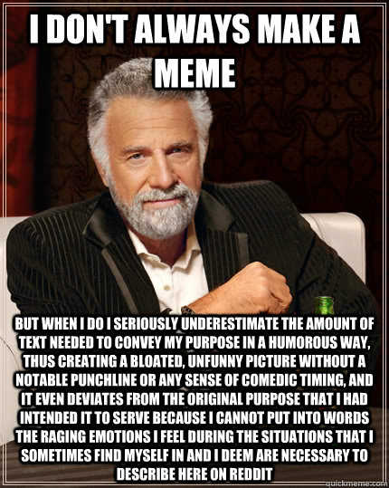 I don't always make a meme but when I do I seriously underestimate the amount of text needed to convey my purpose in a humorous way, thus creating a bloated, unfunny picture without a notable punchline or any sense of comedic timing, and it even deviates  - I don't always make a meme but when I do I seriously underestimate the amount of text needed to convey my purpose in a humorous way, thus creating a bloated, unfunny picture without a notable punchline or any sense of comedic timing, and it even deviates   The Most Interesting Man In The World