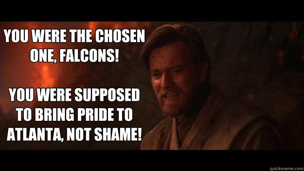 YOU WERE THE CHOSEN ONE, Falcons!  You were supposed to bring pride to atlanta, not shame!