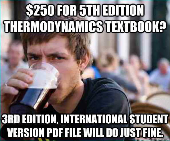 $250 for 5th edition thermodynamics textbook? 3rd edition, international student version pdf file will do just fine. - $250 for 5th edition thermodynamics textbook? 3rd edition, international student version pdf file will do just fine.  Lazy College Senior