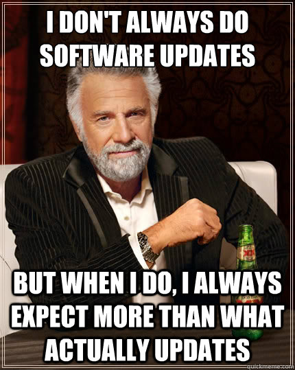 I don't always do software updates But when i do, I always expect more than what actually updates - I don't always do software updates But when i do, I always expect more than what actually updates  The Most Interesting Man In The World
