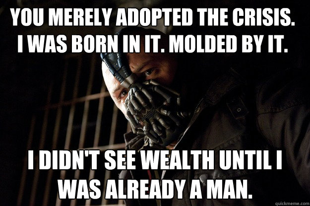 You Merely Adopted The crisis. i was born in it. molded by it. i didn't see wealth until i was already a man. - You Merely Adopted The crisis. i was born in it. molded by it. i didn't see wealth until i was already a man.  Angry Bane