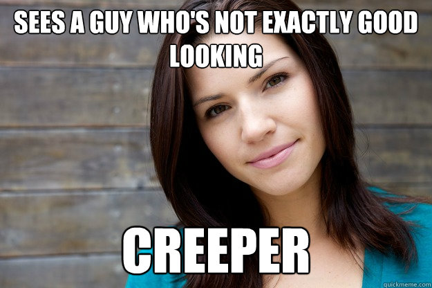 sees a guy who's not exactly good looking creeper