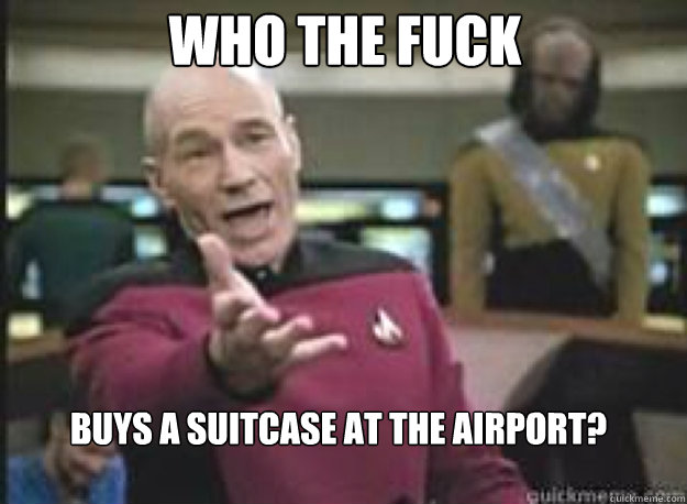 Who the fuck Buys a suitcase at the airport? - Who the fuck Buys a suitcase at the airport?  What the Fuck