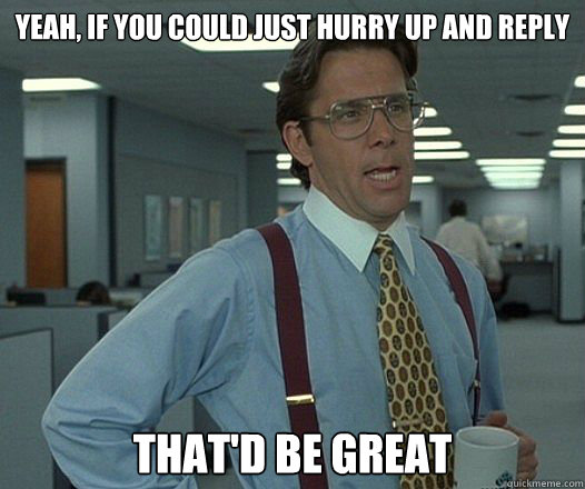 Yeah, if you could just hurry up and reply That'd be great - Yeah, if you could just hurry up and reply That'd be great  Misc