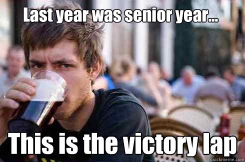 Last year was senior year... This is the victory lap - Last year was senior year... This is the victory lap  Lazy College Senior