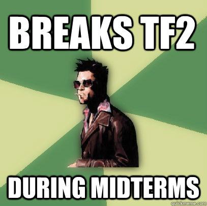 Breaks tf2 during midterms - Breaks tf2 during midterms  Helpful Tyler Durden