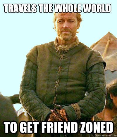 Travels the whole world to get friend zoned  Ser Jorah Mormont Friendzone