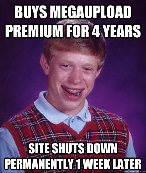 buys megaupload premium for 4 years site shuts down permanently 1 week later  Bad Luck Brian