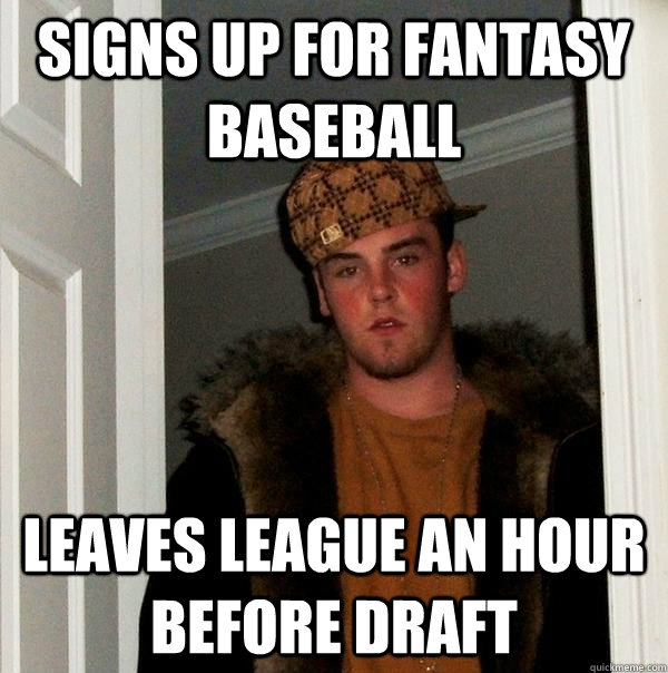 Signs up for fantasy baseball leaves league an hour before draft - Signs up for fantasy baseball leaves league an hour before draft  Scumbag Steve