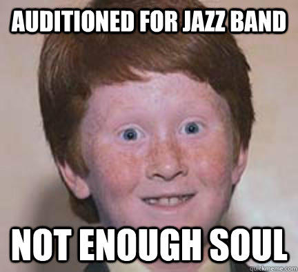 Auditioned for jazz band Not enough soul  Over Confident Ginger