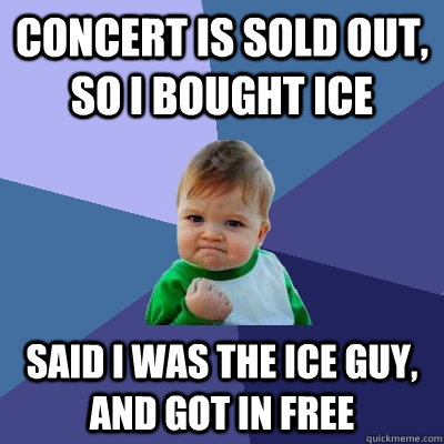 Concert is sold out, so I bought ice Said I was the ice guy, and got in free - Concert is sold out, so I bought ice Said I was the ice guy, and got in free  Misc