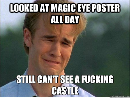 Looked at Magic Eye Poster all day Still can't see a fucking castle  - Looked at Magic Eye Poster all day Still can't see a fucking castle   1990s Problems