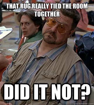That Rug Really Tied The Room Together Did It Not