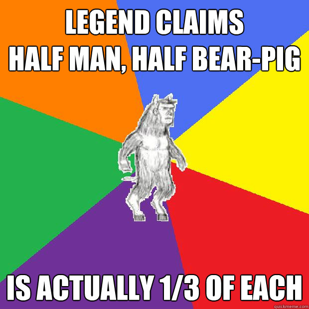 Legend claims half man, half bear-pig Is actually 1/3 of each