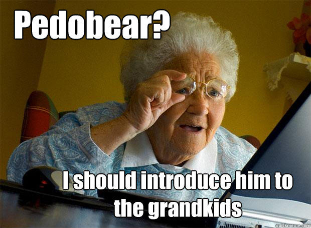 Pedobear? I should introduce him to the grandkids - Pedobear? I should introduce him to the grandkids  Grandma finds the Internet