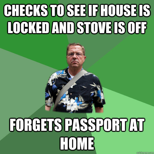 checks to see if house is locked and stove is off Forgets passport at home  Nervous Vacation Dad