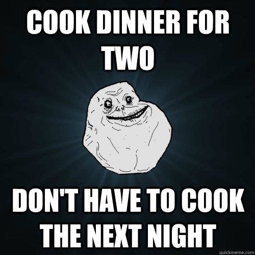 Cook dinner for two Don't have to cook the next night - Cook dinner for two Don't have to cook the next night  Forever Alone