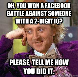 Oh, you won a Facebook battle against someone with a 2-digit iq? Please, tell me how you did it. - Oh, you won a Facebook battle against someone with a 2-digit iq? Please, tell me how you did it.  Condescending Wonka