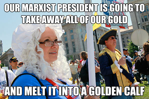 Our marxist president is going to take away all of our gold and melt it into a golden calf