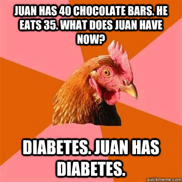 Juan has 40 chocolate bars. He eats 35. What does Juan have now? Diabetes. Juan has diabetes.