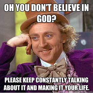 Oh you don't believe in god? Please keep constantly talking about it and making it your life. - Oh you don't believe in god? Please keep constantly talking about it and making it your life.  Condescending Wonka