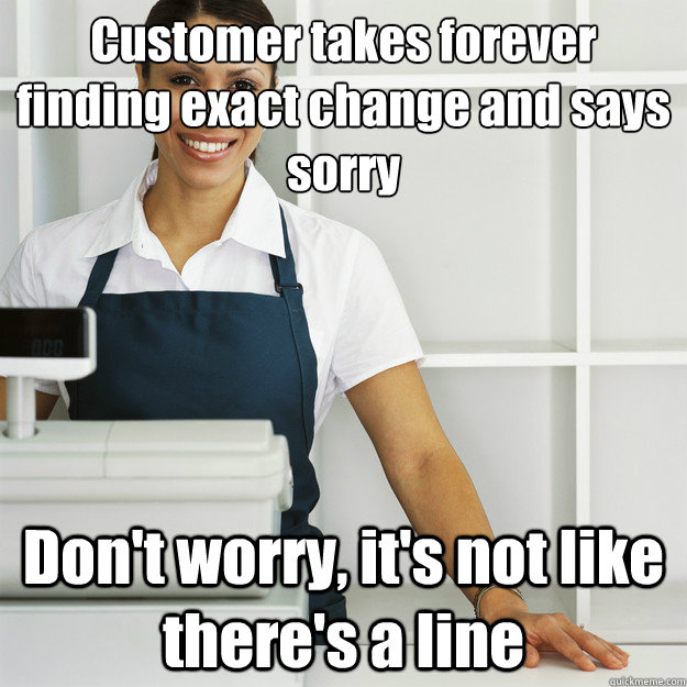 Customer takes forever finding exact change and says sorry Don't worry, it's not like there's a line  Angry Cashier