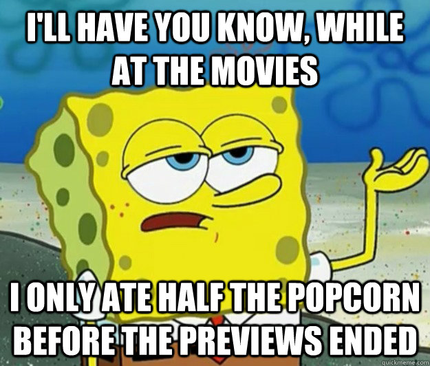 I'll have you know, while at the movies  i only ate half the popcorn before the previews ended - I'll have you know, while at the movies  i only ate half the popcorn before the previews ended  Tough Spongebob