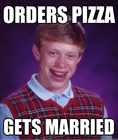 Orders Pizza Gets married  - Orders Pizza Gets married   Bad Luck Brian