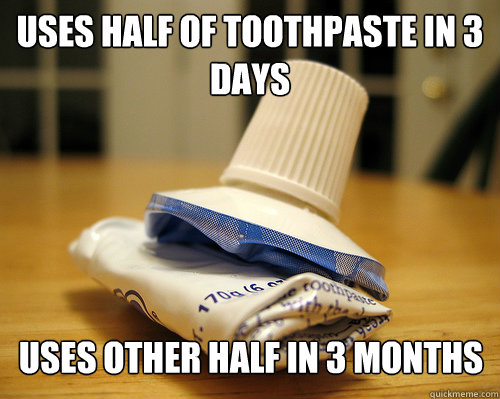 Uses half of toothpaste in 3 days Uses other half in 3 months - Uses half of toothpaste in 3 days Uses other half in 3 months  Misc