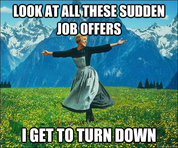 look at all these sudden job offers i get to turn down - look at all these sudden job offers i get to turn down  Sound of Music
