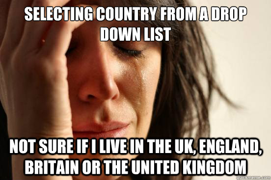 Selecting country from a drop down list not sure if I live in the UK, England, Britain or The United Kingdom - Selecting country from a drop down list not sure if I live in the UK, England, Britain or The United Kingdom  First World Problems