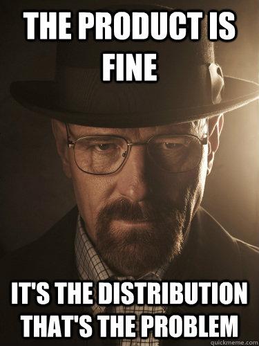 The product is fine It's the distribution that's the problem - The product is fine It's the distribution that's the problem  BreakingBad