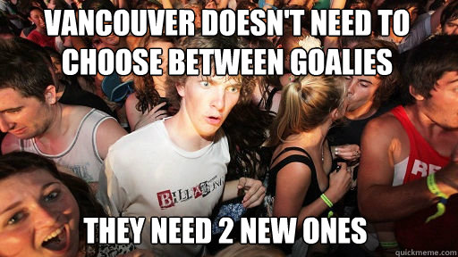 vancouver doesn't need to choose between goalies  they need 2 new ones - vancouver doesn't need to choose between goalies  they need 2 new ones  Sudden Clarity Clarence