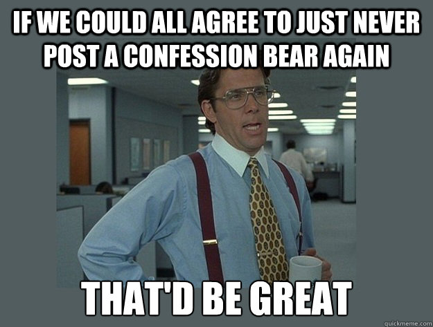 If we could all agree to just never post a confession bear again That'd be great - If we could all agree to just never post a confession bear again That'd be great  Office Space Lumbergh