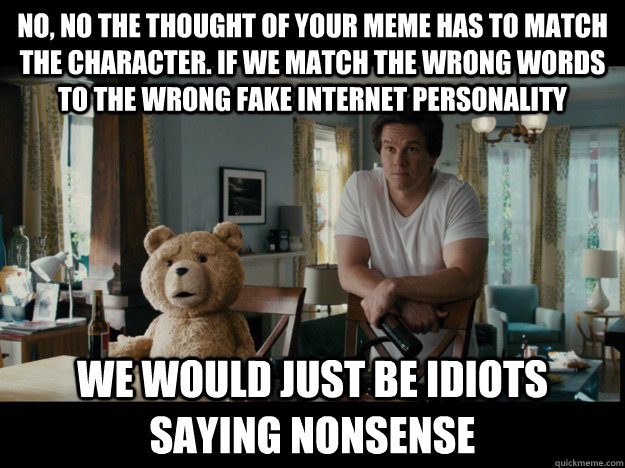 No, no the thought of your meme has to match the character. if we match the wrong words to the wrong fake internet personality we would just be idiots saying nonsense - No, no the thought of your meme has to match the character. if we match the wrong words to the wrong fake internet personality we would just be idiots saying nonsense  Idiots Saying Nonsense
