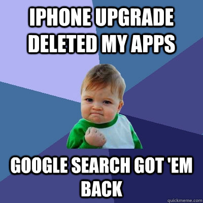 iPhone upgrade deleted my apps google search got 'em back - iPhone upgrade deleted my apps google search got 'em back  Success Kid