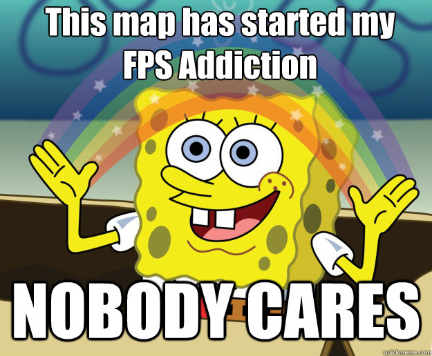 This map has started my  FPS Addiction NOBODY CARES