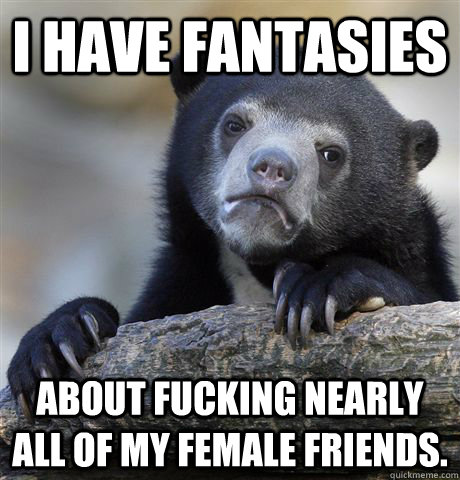 i have fantasies about fucking nearly all of my female friends. - i have fantasies about fucking nearly all of my female friends.  Confession Bear